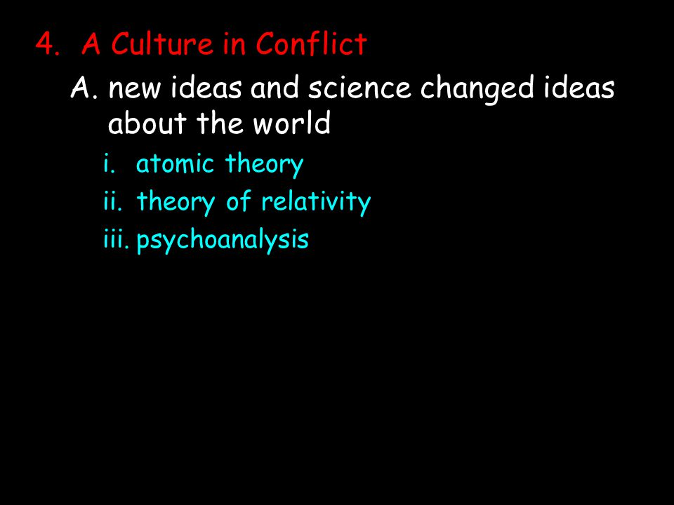 4.A Culture in Conflict A.new ideas and science changed ideas about the world i.atomic theory ii.theory of relativity iii.psychoanalysis