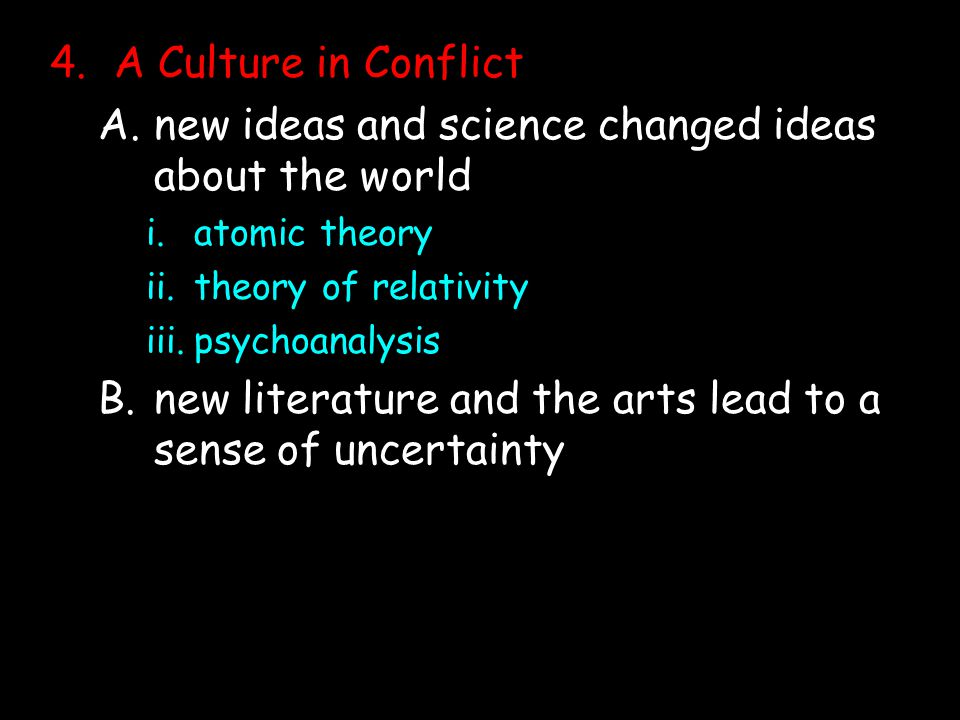 4.A Culture in Conflict A.new ideas and science changed ideas about the world i.atomic theory ii.theory of relativity iii.psychoanalysis B.new literature and the arts lead to a sense of uncertainty
