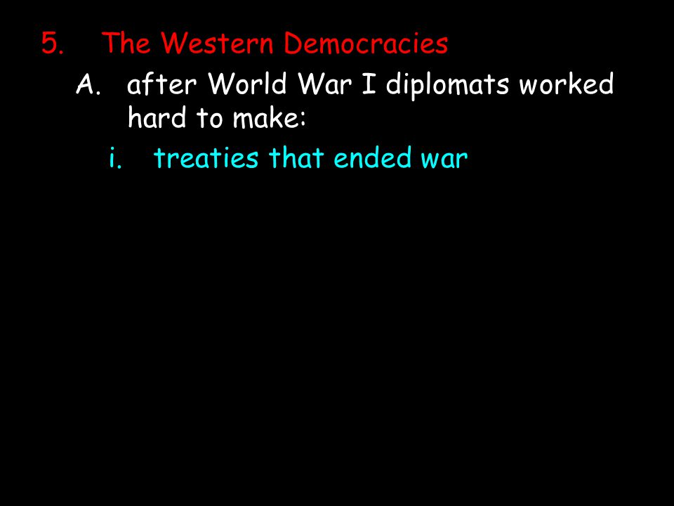 5.The Western Democracies A.after World War I diplomats worked hard to make: i.treaties that ended war