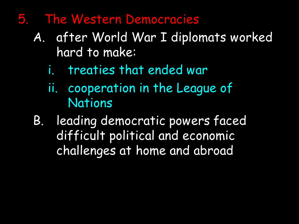 he Western Democracies A.after World War I diplomats worked hard to make: i.treaties that ended war ii.cooperation in the League of Nations B.leading democratic powers faced difficult political and economic challenges at home and abroad