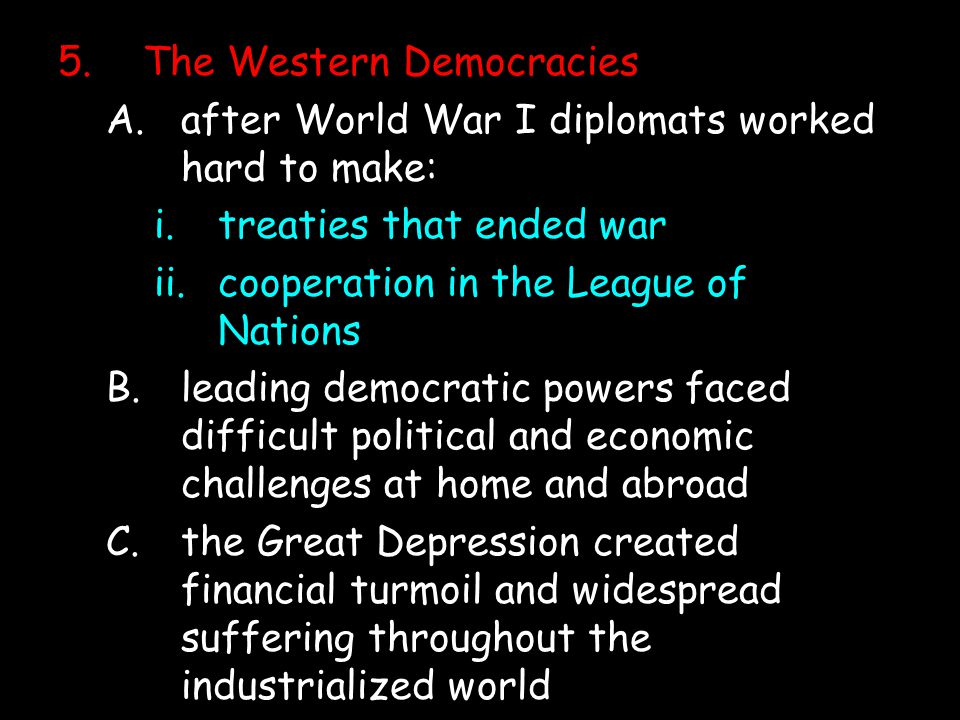 5.The Western Democracies A.after World War I diplomats worked hard to make: i.treaties that ended war ii.cooperation in the League of Nations B.leading democratic powers faced difficult political and economic challenges at home and abroad C.the Great Depression created financial turmoil and widespread suffering throughout the industrialized world