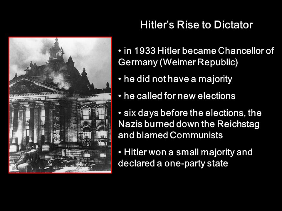 Hitler's Rise to Dictator in 1933 Hitler became Chancellor of Germany (Weimer Republic) he did not have a majority he called for new elections six days before the elections, the Nazis burned down the Reichstag and blamed Communists Hitler won a small majority and declared a one-party state