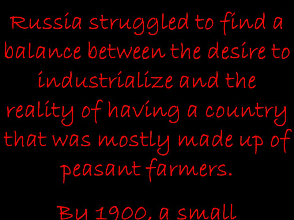 Russia struggled to find a balance between the desire to industrialize and the reality of having a country that was mostly made up of peasant farmers.