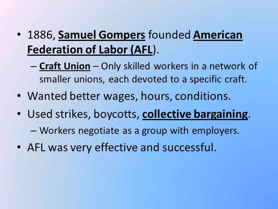 1886, Samuel Gompers founded American Federation of Labor (AFL). – Craft Union – Only skilled workers in a network of smaller unions, each devoted to