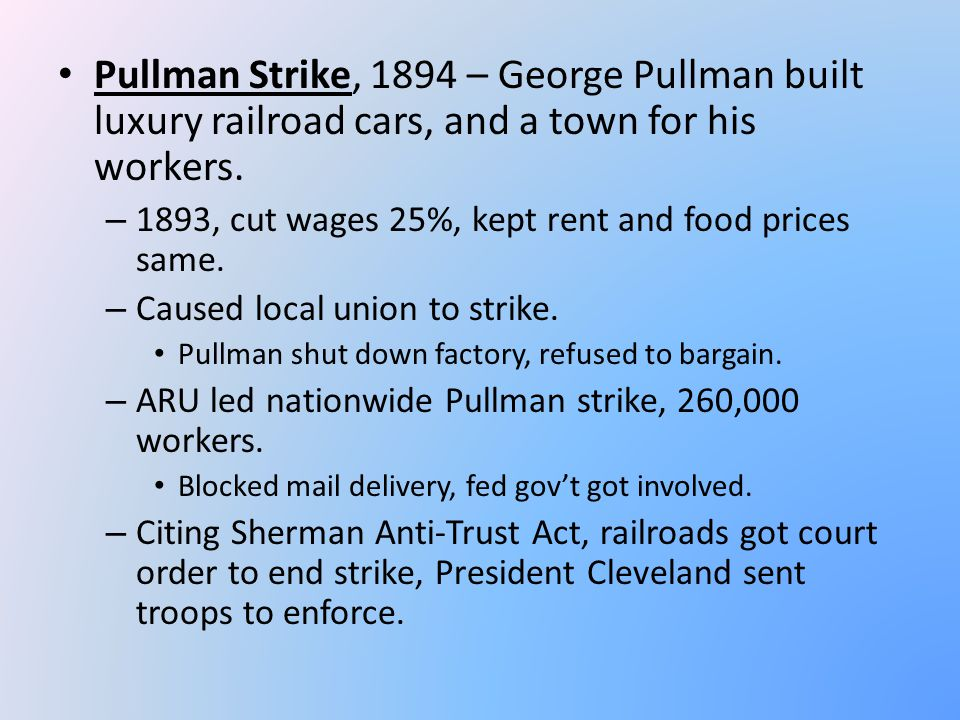 Pullman Strike, 1894 – George Pullman built luxury railroad cars, and a town for his workers. – 1893, cut wages 25%, kept rent and food prices same. –