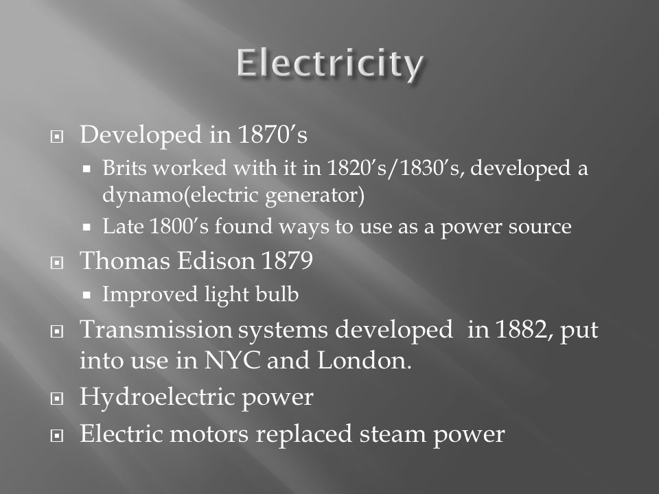  Developed in 1870's  Brits worked with it in 1820's/1830's, developed a dynamo(electric generator)  Late 1800's found ways to use as a power source  Thomas Edison 1879  Improved light bulb  Transmission systems developed in 1882, put into use in NYC and London.