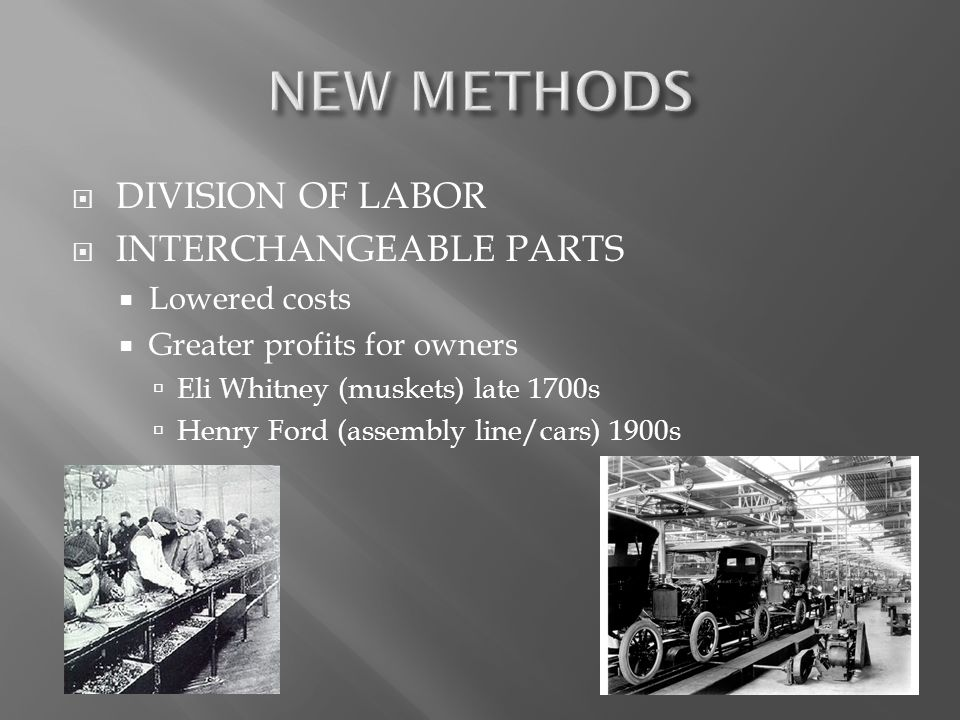  DIVISION OF LABOR  INTERCHANGEABLE PARTS  Lowered costs  Greater profits for owners  Eli Whitney (muskets) late 1700s  Henry Ford (assembly line/cars) 1900s