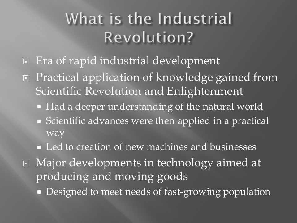  Era of rapid industrial development  Practical application of knowledge gained from Scientific Revolution and Enlightenment  Had a deeper understanding of the natural world  Scientific advances were then applied in a practical way  Led to creation of new machines and businesses  Major developments in technology aimed at producing and moving goods  Designed to meet needs of fast-growing population