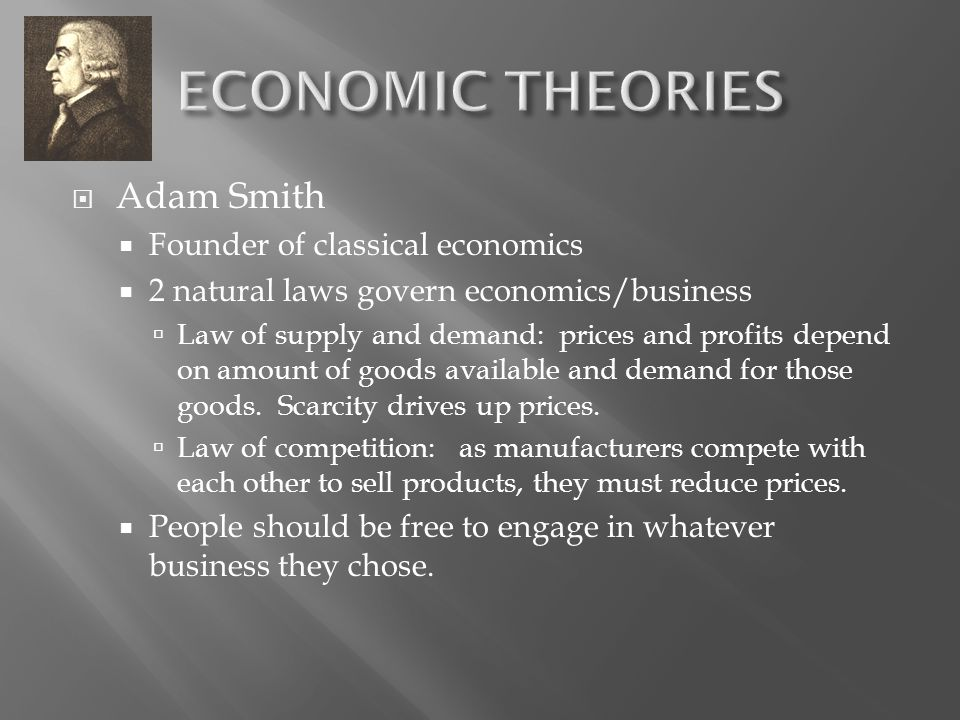  Adam Smith  Founder of classical economics  2 natural laws govern economics/business  Law of supply and demand: prices and profits depend on amount of goods available and demand for those goods.