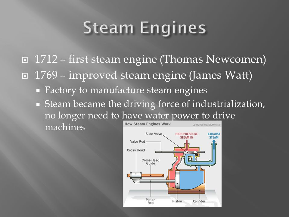  1712 – first steam engine (Thomas Newcomen)  1769 – improved steam engine (James Watt)  Factory to manufacture steam engines  Steam became the driving force of industrialization, no longer need to have water power to drive machines