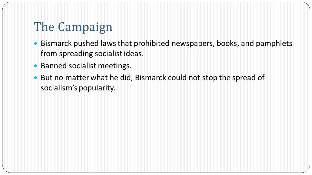 Bismarck pushed laws that prohibited newspapers, books, and pamphlets from spreading socialist ideas.