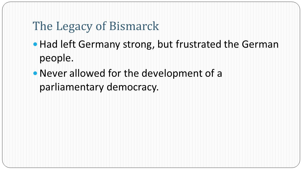 Had left Germany strong, but frustrated the German people. Never allowed for the development of a parliamentary democracy. The Legacy of Bismarck
