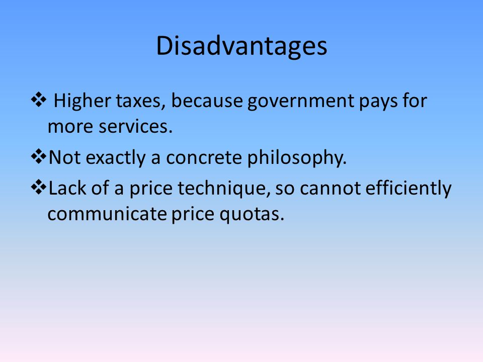 Disadvantages  Higher taxes, because government pays for more services.
