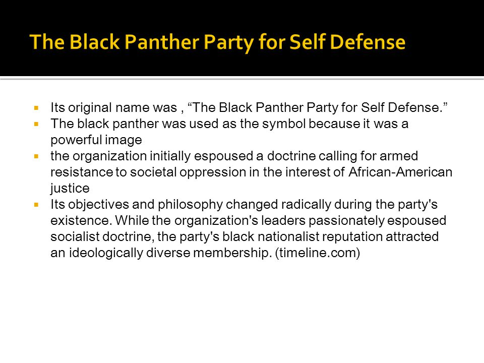  Its original name was, The Black Panther Party for Self Defense.  The black panther was used as the symbol because it was a powerful image  the organization initially espoused a doctrine calling for armed resistance to societal oppression in the interest of African-American justice  Its objectives and philosophy changed radically during the party s existence.