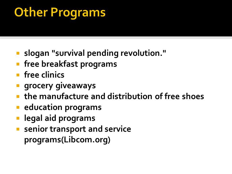  slogan survival pending revolution.  free breakfast programs  free clinics  grocery giveaways  the manufacture and distribution of free shoes  education programs  legal aid programs  senior transport and service programs(Libcom.org)