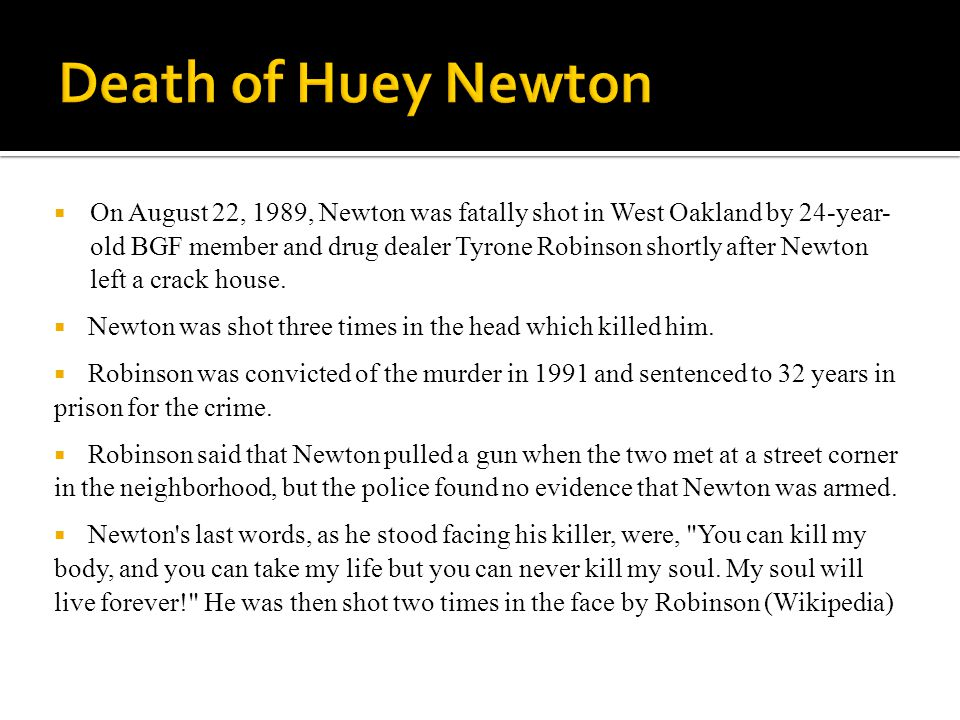  On August 22, 1989, Newton was fatally shot in West Oakland by 24-year- old BGF member and drug dealer Tyrone Robinson shortly after Newton left a crack house.