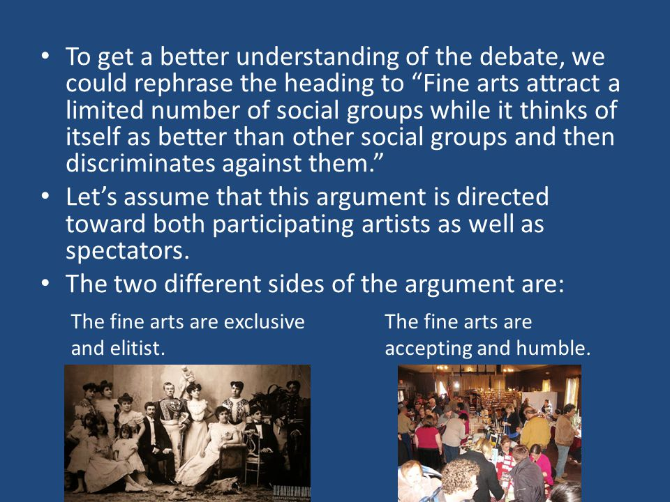 To get a better understanding of the debate, we could rephrase the heading to Fine arts attract a limited number of social groups while it thinks of itself as better than other social groups and then discriminates against them. Let's assume that this argument is directed toward both participating artists as well as spectators.
