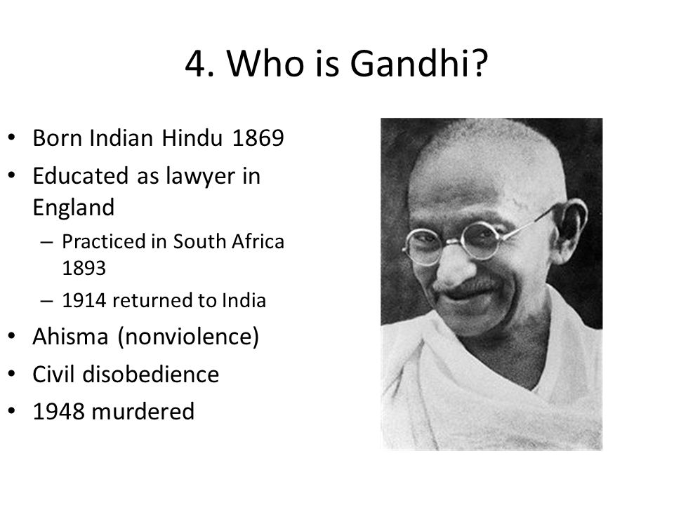 4. Who is Gandhi? Born Indian Hindu 1869 Educated as lawyer in England – Practiced in South Africa 1893 – 1914 returned to India Ahisma (nonviolence)