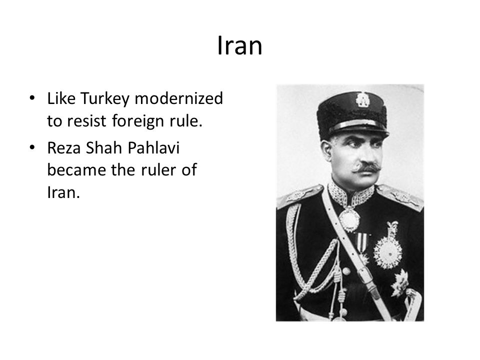 Iran Like Turkey modernized to resist foreign rule. Reza Shah Pahlavi became the ruler of Iran.