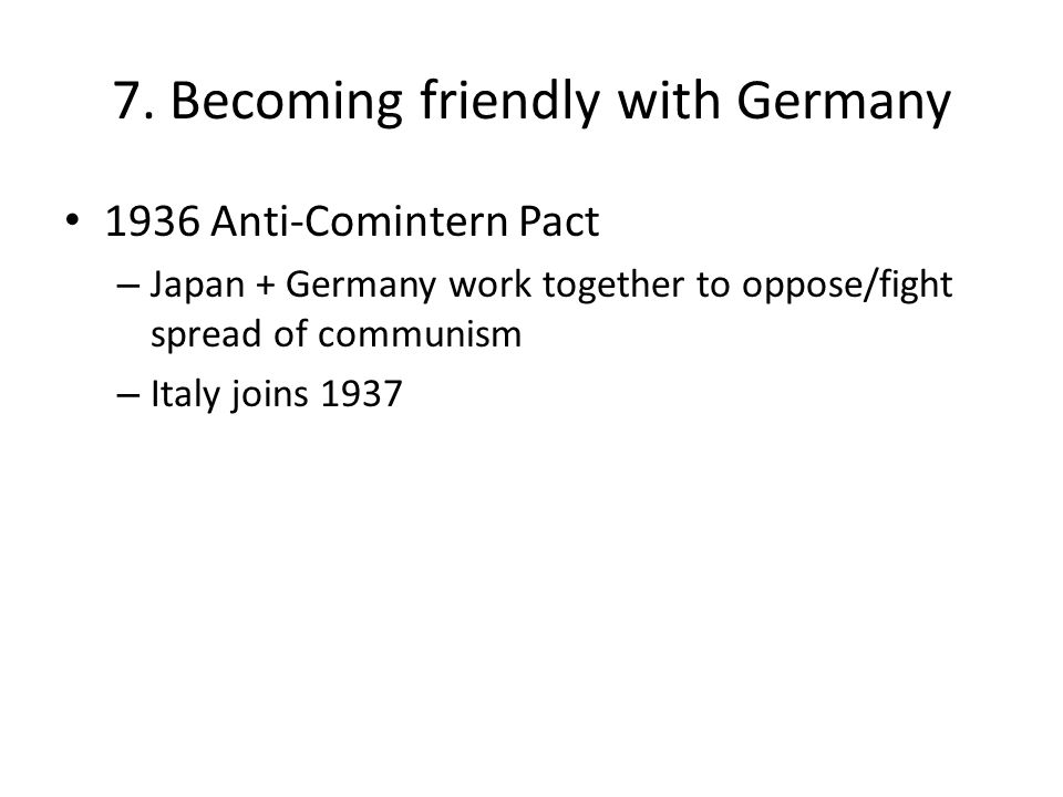 7. Becoming friendly with Germany 1936 Anti-Comintern Pact – Japan + Germany work together to oppose/fight spread of communism – Italy joins 1937