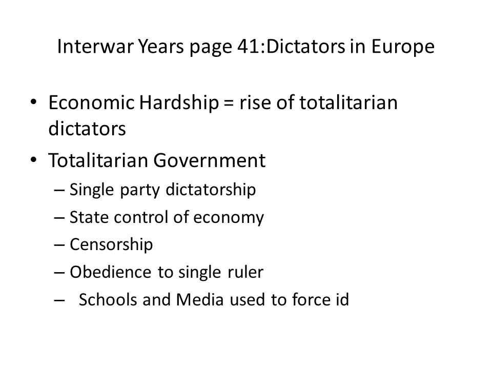 Interwar Years page 41:Dictators in Europe Economic Hardship = rise of totalitarian dictators Totalitarian Government – Single party dictatorship – State control of economy – Censorship – Obedience to single ruler – Schools and Media used to force id