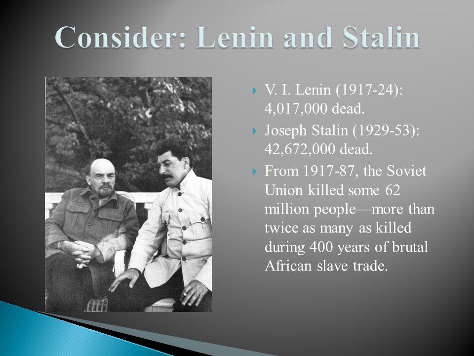 V. I. Lenin (1917-24): 4,017,000 dead.  Joseph Stalin (1929-53): 42,672,000 dead.