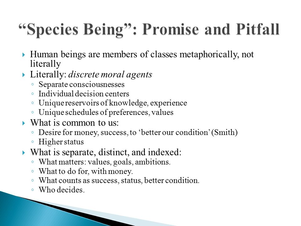  Human beings are members of classes metaphorically, not literally  Literally: discrete moral agents ◦ Separate consciousnesses ◦ Individual decision centers ◦ Unique reservoirs of knowledge, experience ◦ Unique schedules of preferences, values  What is common to us: ◦ Desire for money, success, to 'better our condition' (Smith) ◦ Higher status  What is separate, distinct, and indexed: ◦ What matters: values, goals, ambitions.