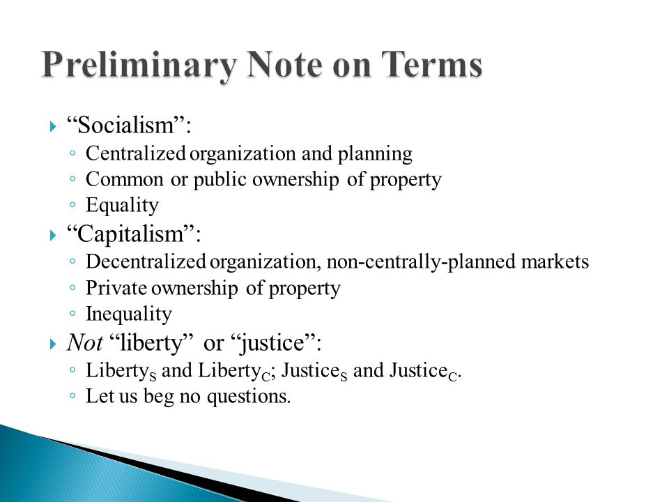  Socialism : ◦ Centralized organization and planning ◦ Common or public ownership of property ◦ Equality  Capitalism : ◦ Decentralized organization, non-centrally-planned markets ◦ Private ownership of property ◦ Inequality  Not liberty or justice : ◦ Liberty S and Liberty C ; Justice S and Justice C.
