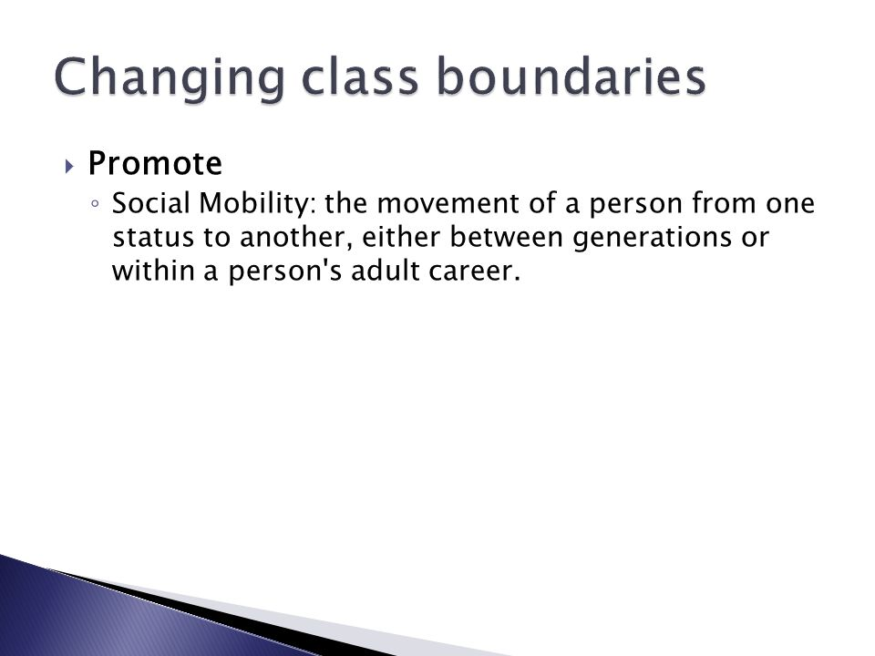  Promote ◦ Social Mobility: the movement of a person from one status to another, either between generations or within a person s adult career.
