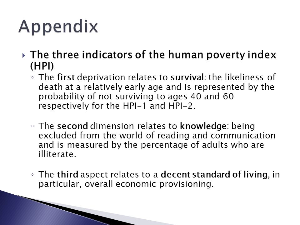  The three indicators of the human poverty index (HPI) ◦ The first deprivation relates to survival: the likeliness of death at a relatively early age and is represented by the probability of not surviving to ages 40 and 60 respectively for the HPI-1 and HPI-2.