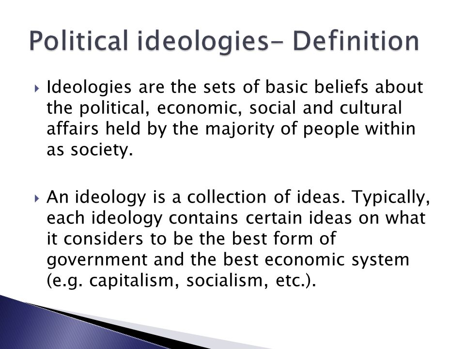  Ideologies are the sets of basic beliefs about the political, economic, social and cultural affairs held by the majority of people within as society.