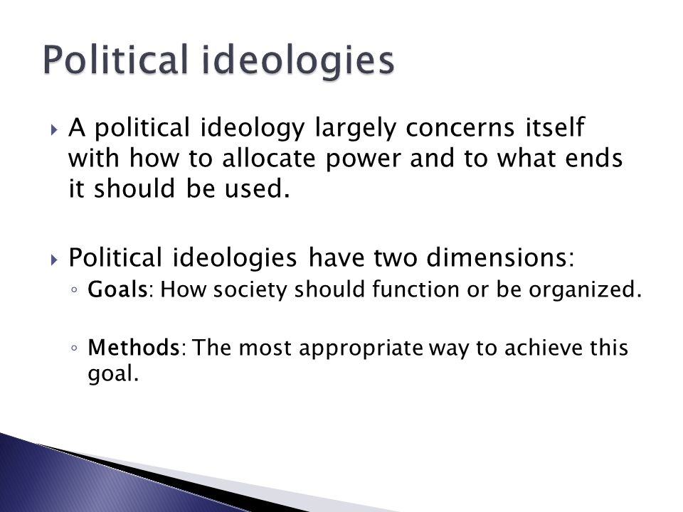  A political ideology largely concerns itself with how to allocate power and to what ends it should be used.  Political ideologies have two dimensio