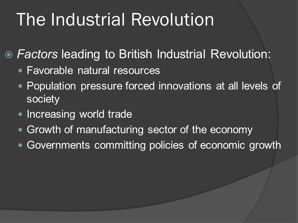 The Industrial Revolution  Factors leading to British Industrial Revolution: Favorable natural resources Population pressure forced innovations at al