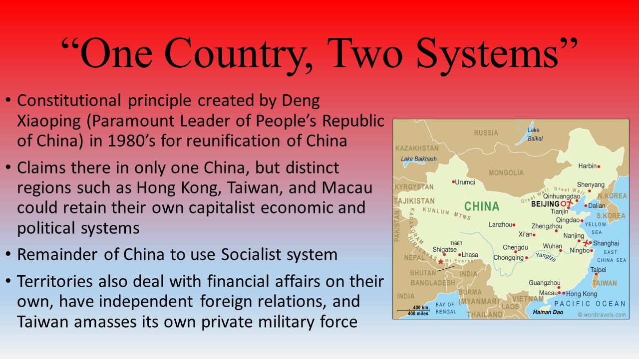 One Country, Two Systems Constitutional principle created by Deng Xiaoping (Paramount Leader of People's Republic of China) in 1980's for reunification of China Claims there in only one China, but distinct regions such as Hong Kong, Taiwan, and Macau could retain their own capitalist economic and political systems Remainder of China to use Socialist system Territories also deal with financial affairs on their own, have independent foreign relations, and Taiwan amasses its own private military force