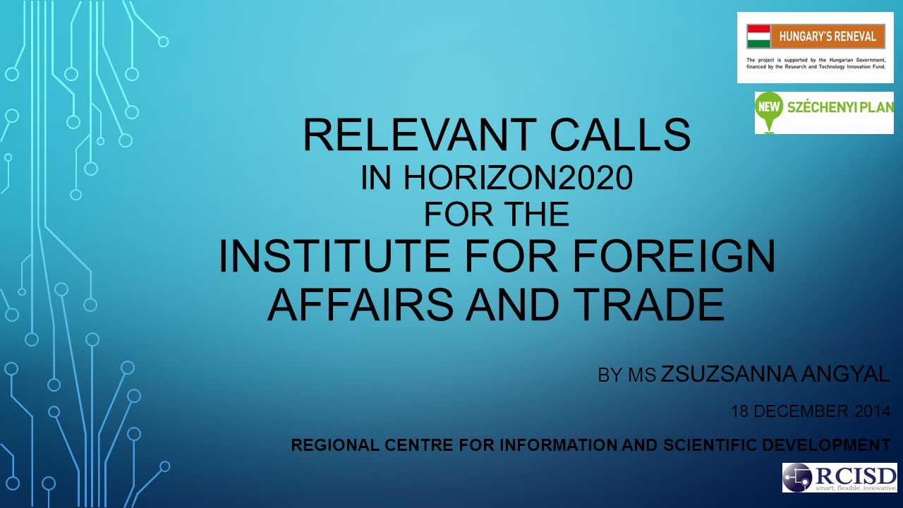 RELEVANT CALLS IN HORIZON2020 FOR THE INSTITUTE FOR FOREIGN AFFAIRS AND TRADE BY MS ZSUZSANNA ANGYAL 18 DECEMBER 2014 REGIONAL CENTRE FOR INFORMATION AND SCIENTIFIC DEVELOPMENT