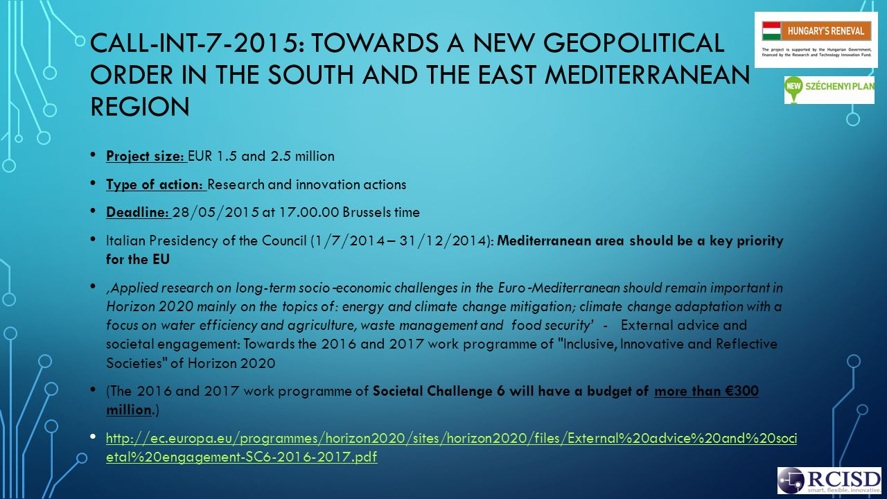 CALL-INT-7-2015: TOWARDS A NEW GEOPOLITICAL ORDER IN THE SOUTH AND THE EAST MEDITERRANEAN REGION Project size: EUR 1.5 and 2.5 million Type of action: Research and innovation actions Deadline: 28/05/2015 at 17.00.00 Brussels time Italian Presidency of the Council (1/7/2014 – 31/12/2014): Mediterranean area should be a key priority for the EU 'Applied research on long-term socio ‐ economic challenges in the Euro ‐ Mediterranean should remain important in Horizon 2020 mainly on the topics of: energy and climate change mitigation; climate change adaptation with a focus on water efficiency and agriculture, waste management and food security' - External advice and societal engagement: Towards the 2016 and 2017 work programme of Inclusive, Innovative and Reflective Societies of Horizon 2020 (The 2016 and 2017 work programme of Societal Challenge 6 will have a budget of more than €300 million.) http://ec.europa.eu/programmes/horizon2020/sites/horizon2020/files/External%20advice%20and%20soci etal%20engagement-SC6-2016-2017.pdf http://ec.europa.eu/programmes/horizon2020/sites/horizon2020/files/External%20advice%20and%20soci etal%20engagement-SC6-2016-2017.pdf
