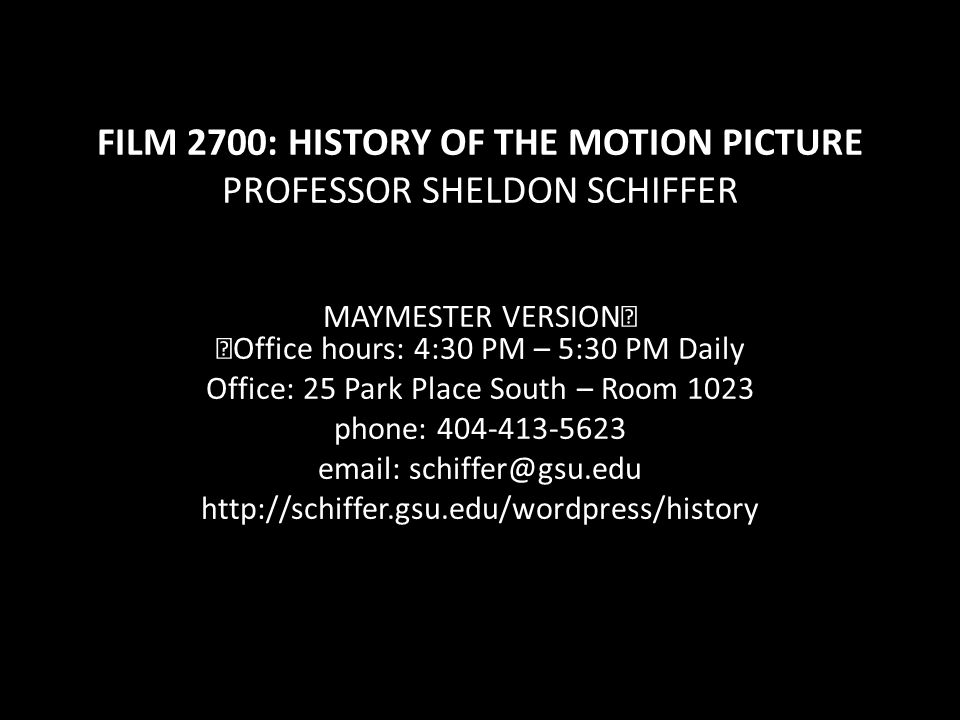 FILM 2700: HISTORY OF THE MOTION PICTURE PROFESSOR SHELDON SCHIFFER MAYMESTER VERSION Office hours: 4:30 PM – 5:30 PM Daily Office: 25 Park Place South – Room 1023 phone: 404-413-5623 email: schiffer@gsu.edu http://schiffer.gsu.edu/wordpress/history