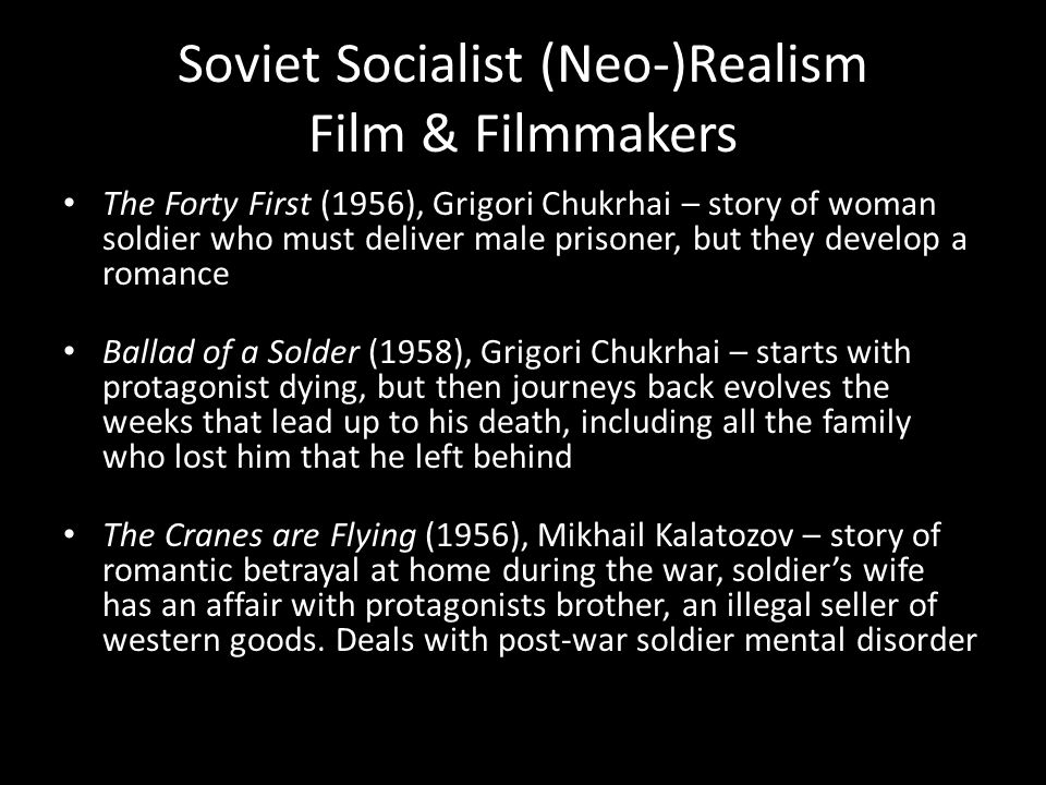 Soviet Socialist (Neo-)Realism Film & Filmmakers The Forty First (1956), Grigori Chukrhai – story of woman soldier who must deliver male prisoner, but they develop a romance Ballad of a Solder (1958), Grigori Chukrhai – starts with protagonist dying, but then journeys back evolves the weeks that lead up to his death, including all the family who lost him that he left behind The Cranes are Flying (1956), Mikhail Kalatozov – story of romantic betrayal at home during the war, soldier's wife has an affair with protagonists brother, an illegal seller of western goods.