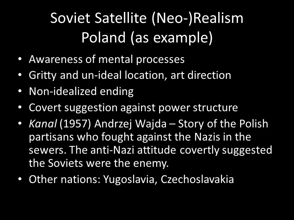 Soviet Satellite (Neo-)Realism Poland (as example) Awareness of mental processes Gritty and un-ideal location, art direction Non-idealized ending Covert suggestion against power structure Kanal (1957) Andrzej Wajda – Story of the Polish partisans who fought against the Nazis in the sewers.
