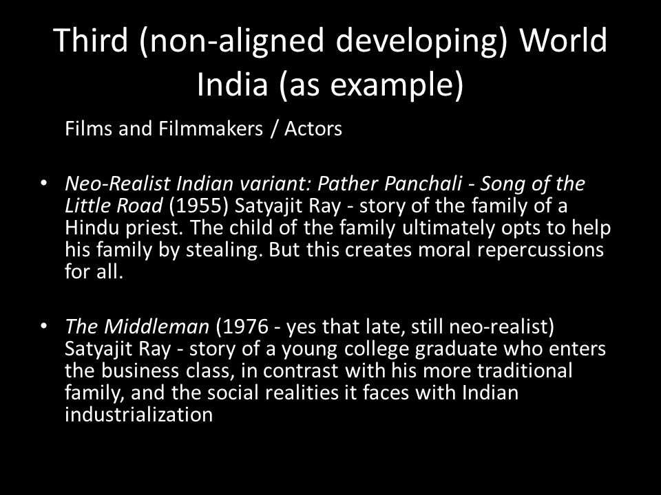 Third (non-aligned developing) World India (as example) Films and Filmmakers / Actors Neo-Realist Indian variant: Pather Panchali - Song of the Little Road (1955) Satyajit Ray - story of the family of a Hindu priest.