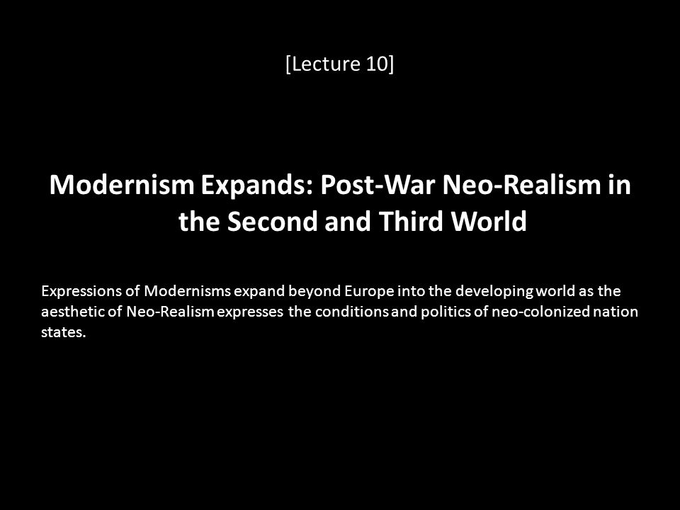 [Lecture 10] Modernism Expands: Post-War Neo-Realism in the Second and Third World Expressions of Modernisms expand beyond Europe into the developing