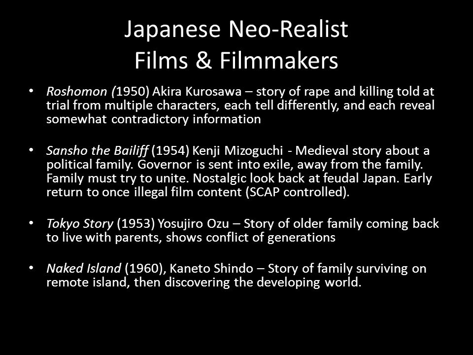 Japanese Neo-Realist Films & Filmmakers Roshomon (1950) Akira Kurosawa – story of rape and killing told at trial from multiple characters, each tell differently, and each reveal somewhat contradictory information Sansho the Bailiff (1954) Kenji Mizoguchi - Medieval story about a political family.