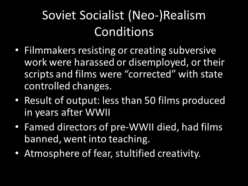 Soviet Socialist (Neo-)Realism Conditions Filmmakers resisting or creating subversive work were harassed or disemployed, or their scripts and films we