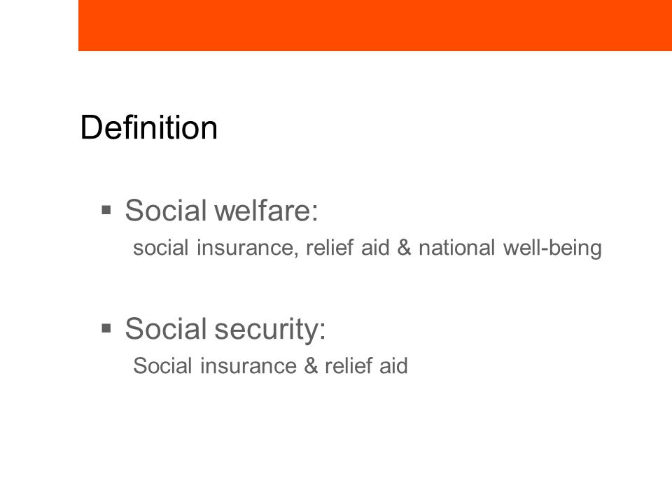 Definition  Social welfare: social insurance, relief aid & national well-being  Social security: Social insurance & relief aid