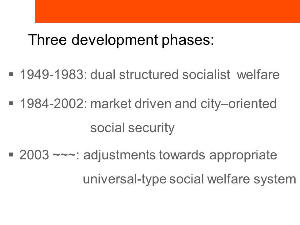 Three development phases:  1949-1983: dual structured socialist welfare  1984-2002: market driven and city–oriented social security  2003 ~~~: adjustments towards appropriate universal-type social welfare system
