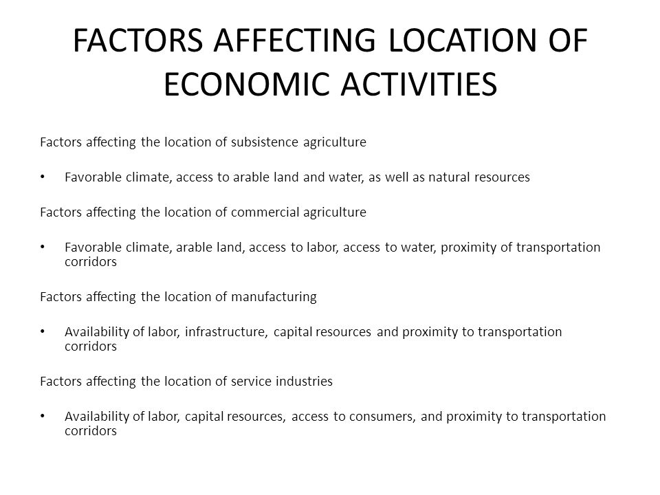 FACTORS AFFECTING LOCATION OF ECONOMIC ACTIVITIES Factors affecting the location of subsistence agriculture Favorable climate, access to arable land a
