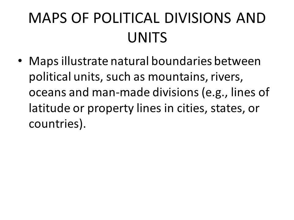 MAPS OF POLITICAL DIVISIONS AND UNITS Maps illustrate natural boundaries between political units, such as mountains, rivers, oceans and man-made divis
