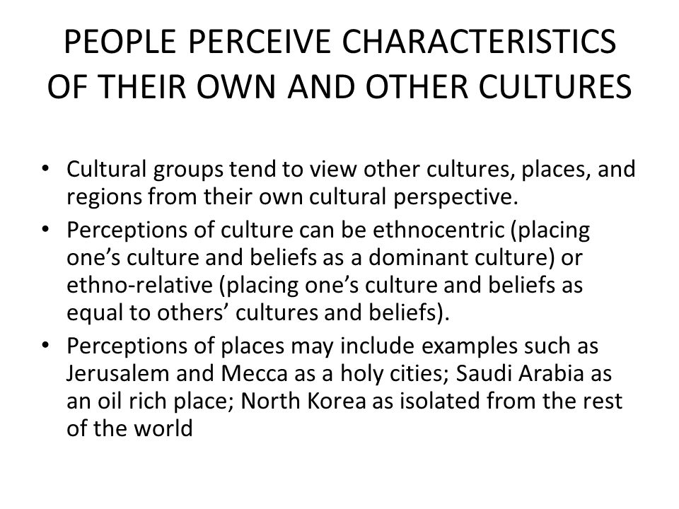 PEOPLE PERCEIVE CHARACTERISTICS OF THEIR OWN AND OTHER CULTURES Cultural groups tend to view other cultures, places, and regions from their own cultur