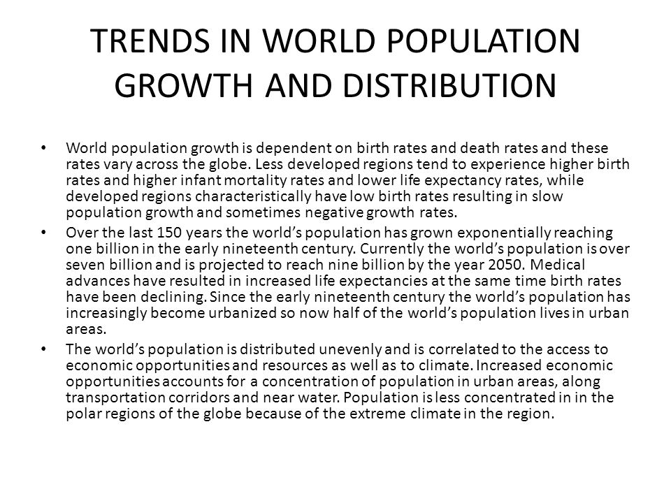 TRENDS IN WORLD POPULATION GROWTH AND DISTRIBUTION World population growth is dependent on birth rates and death rates and these rates vary across the