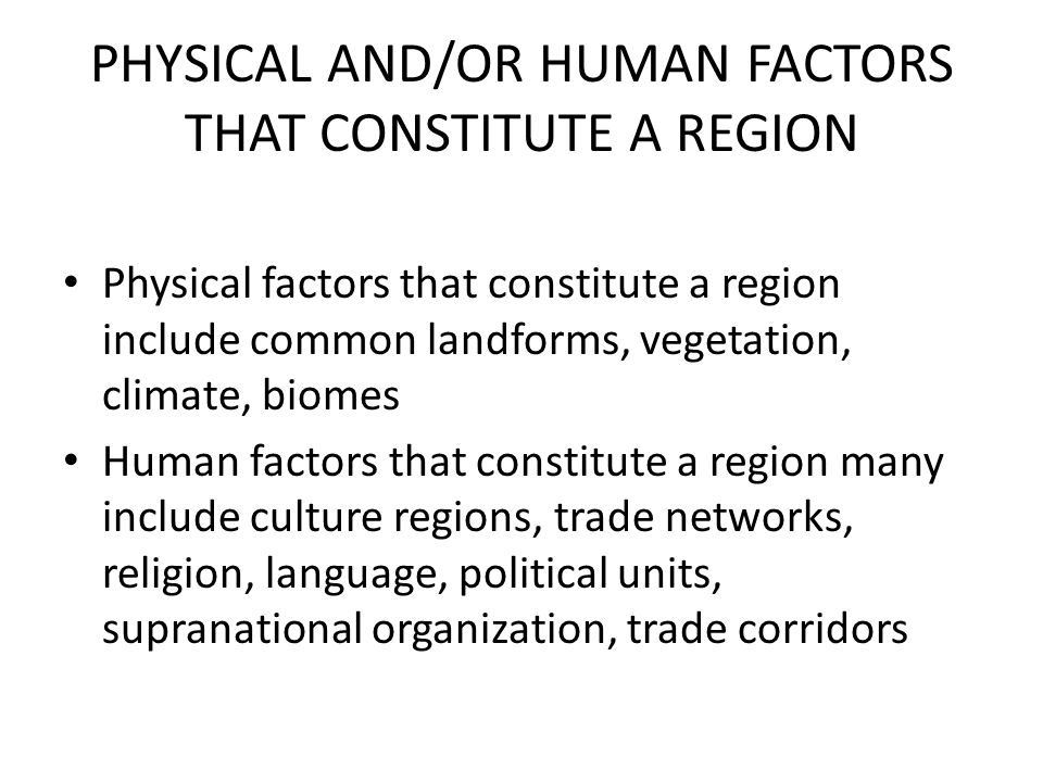 PHYSICAL AND/OR HUMAN FACTORS THAT CONSTITUTE A REGION Physical factors that constitute a region include common landforms, vegetation, climate, biomes